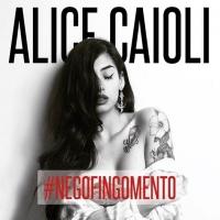 """ALICE CAIOLI: """"NON NE POSSO PIÙ"""" è il nuovo singolo estratto dall'album #negofingomento"""