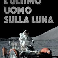 """COSMOBSERVER RECENSISCE """"L'ULTIMO UOMO SULLA LUNA"""" IL LIBRO DELL'ASTRONAUTA NASA EUGENE CERNAN"""
