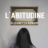 """""""L'abitudine"""", il nuovo singolo di Elisabetta Armani , nei digital store dal 5 Febbraio."""