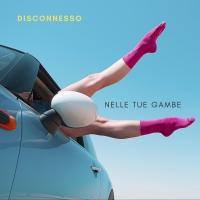 DISCONNESSO fuori con  NELLE TUE GAMBE   il nuovo singolo di  in radio e digital dal 29 Marzo