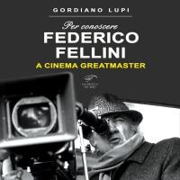 """""""Federico Fellini - A Cinema Greatmaster"""", il saggio cinematografico di Gordiano Lupi"""