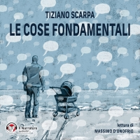 """Il Narratore audiolibri presenta """"Le cose fondamentali"""" di Tiziano Scarpa"""