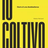 """L'attivista e scrittore Matteo Mainardi presenta """"IO COLTIVO - diario di una disobbedienza"""""""
