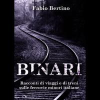 """""""Binari. Racconti di viaggi e di treni sulle ferrovie minori italiane"""". Il nuovo libro di racconti di viaggio di Fabio Bertino."""