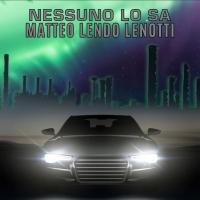 """Disponibile su tutti gli stores """"Nessuno lo sa"""" di Matteo Lendo Lenotti: un brano scritto da Alessandro Villa che incita a non perdere mai la speranza"""